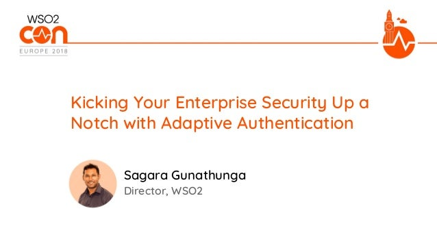 Director, WSO2 Kicking Your Enterprise Security Up a Notch with Adaptive Authentication Sagara Gunathunga