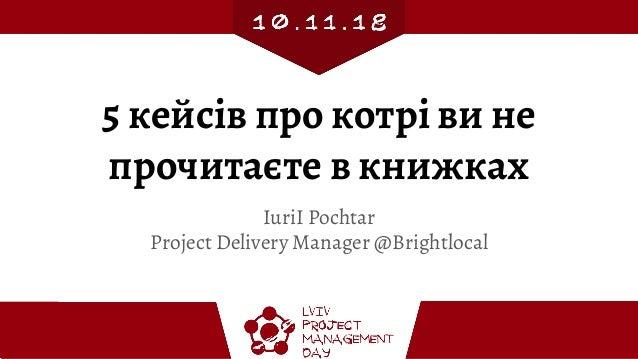 5 кейсів про котрі ви не прочитаєте в книжках IuriI Pochtar Project Delivery Manager @Brightlocal