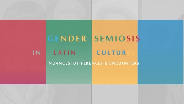 GENDER SEMIOSIS NUANCES, DIFFERENCES & ENCOUNTERS IN LATIN CULTURES