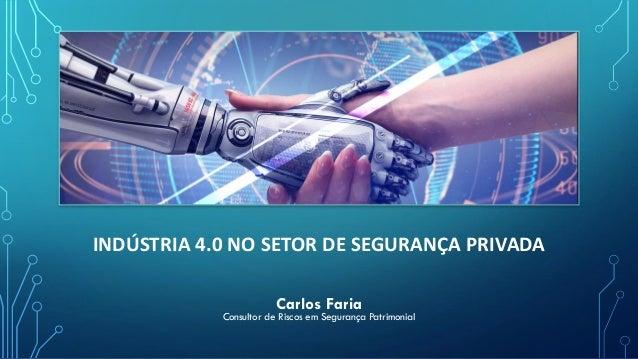 INDÚSTRIA 4.0 NO SETOR DE SEGURANÇA PRIVADA Carlos Faria Consultor de Riscos em Segurança Patrimonial
