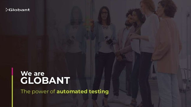 The power of automated testing GLOBANT We are