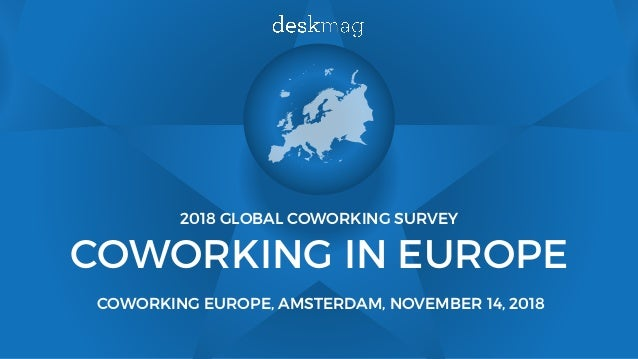 2018 GLOBAL COWORKING SURVEY COWORKING IN EUROPE COWORKING EUROPE, AMSTERDAM, NOVEMBER 14, 2018