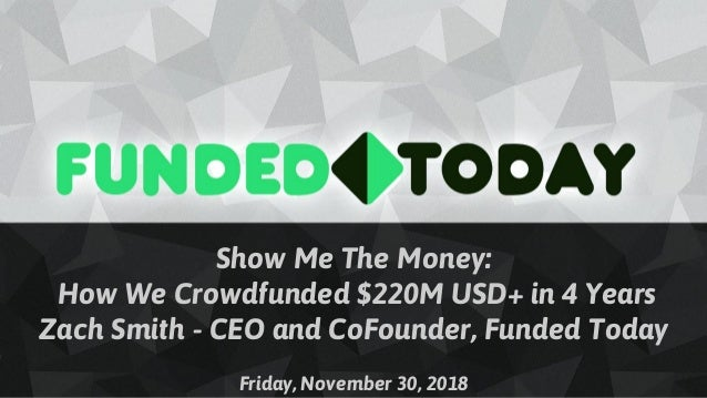 Show Me The Money: How We Crowdfunded $220M USD+ in 4 Years Zach Smith - CEO and CoFounder, Funded Today Friday, November ...