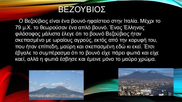 ΒΕΖΟΥΒΙΟΣ Ο Βεζούβιος είναι ένα βουνό-ηφαίστειο στην Ιταλία. Μέχρι το 79 μ.Χ. το θεωρούσαν ένα απλό βουνό. Ένας Έλληνας φι...