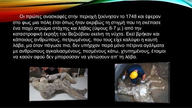 Οι πρώτες ανασκαφές στην περιοχή ξεκίνησαν το 1748 και έφεραν στο φως μια πόλη έτσι όπως ήταν ακριβώς τη στιγμή που τη σκέ...