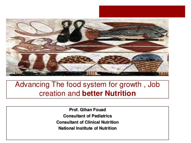 Advancing The food system for growth , Job creation and better Nutrition Prof. Gihan Fouad Consultant of Pediatrics Consul...
