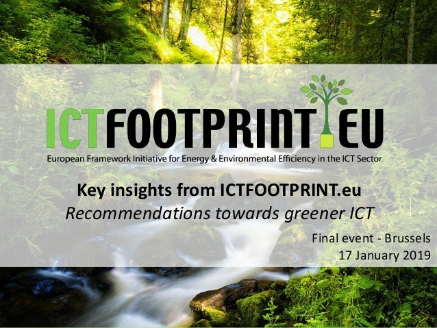 Key insights from ICTFOOTPRINT.eu Recommendations towards greener ICT Final event - Brussels 17 January 2019
