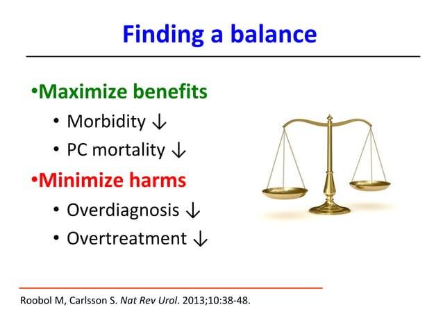 •Maximize benefits • Morbidity ↓ • PC mortality ↓ •Minimize harms • Overdiagnosis ↓ • Overtreatment ↓ Roobol M, Carlsson S...