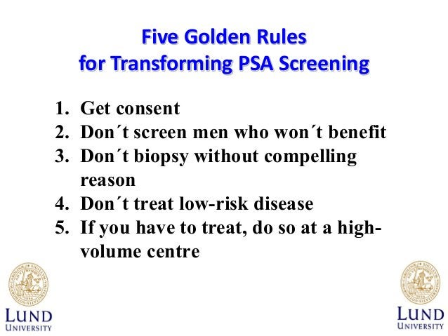 Five Golden Rules for Transforming PSA Screening 1. Get consent 2. Don´t screen men who won´t benefit 3. Don´t biopsy with...