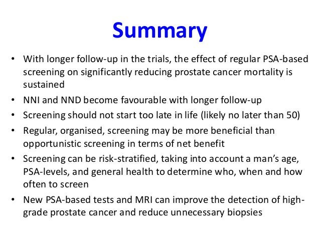 Summary • With longer follow-up in the trials, the effect of regular PSA-based screening on significantly reducing prostat...