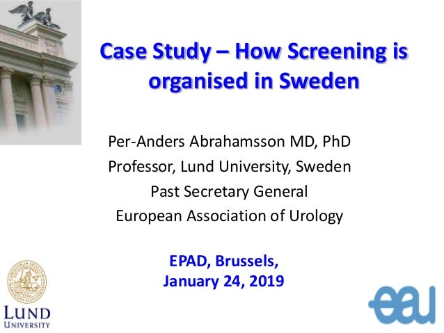 Case Study – How Screening is organised in Sweden Per-Anders Abrahamsson MD, PhD Professor, Lund University, Sweden Past S...