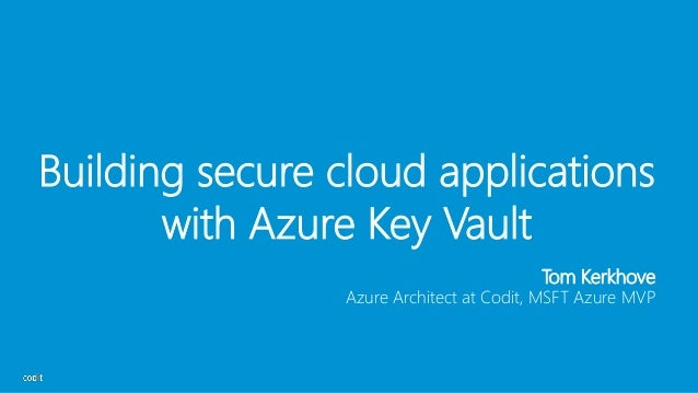 Building secure cloud applications with Azure Key Vault Tom Kerkhove Azure Architect at Codit, MSFT Azure MVP