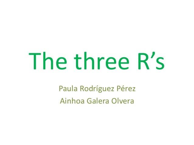 The three R's Paula Rodríguez Pérez Ainhoa Galera Olvera