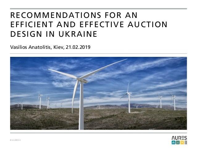© AURES II Vasilios Anatolitis, Kiev, 21.02.2019 RECOMMENDATIONS FOR AN EFFICIENT AND EFFECTIVE AUCTION DESIGN IN UKRAINE