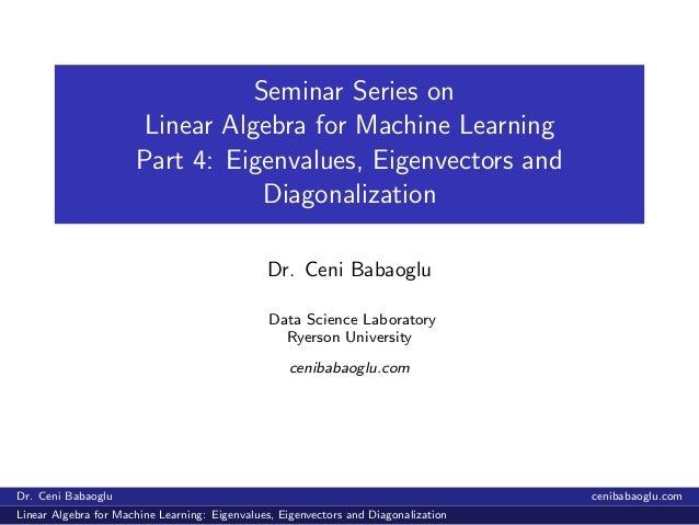 Seminar Series on Linear Algebra for Machine Learning Part 4: Eigenvalues, Eigenvectors and Diagonalization Dr. Ceni Babao...