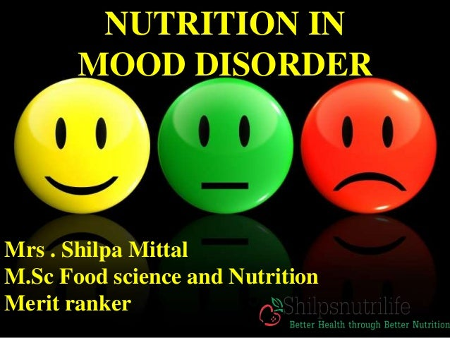 NUTRITION IN MOOD DISORDER Mrs . Shilpa Mittal M.Sc Food science and Nutrition Merit ranker