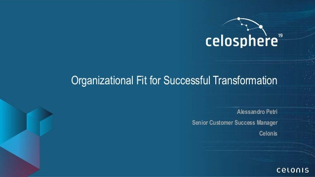 Organizational Fit for Successful Transformation Alessandro Petri Senior Customer Success Manager Celonis