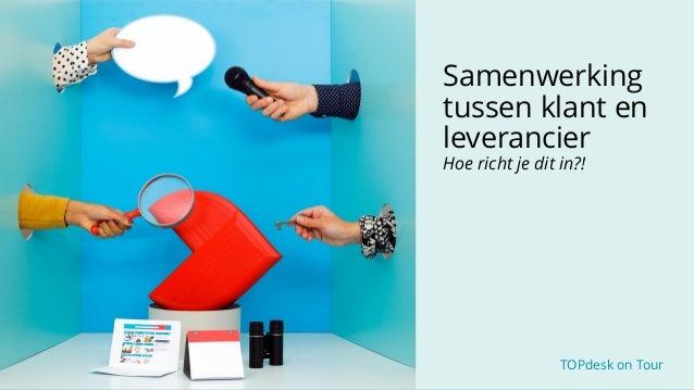 TOPdesk on Tour TOPdesk on Tour Samenwerking tussen klant en leverancier Hoe richt je dit in?!