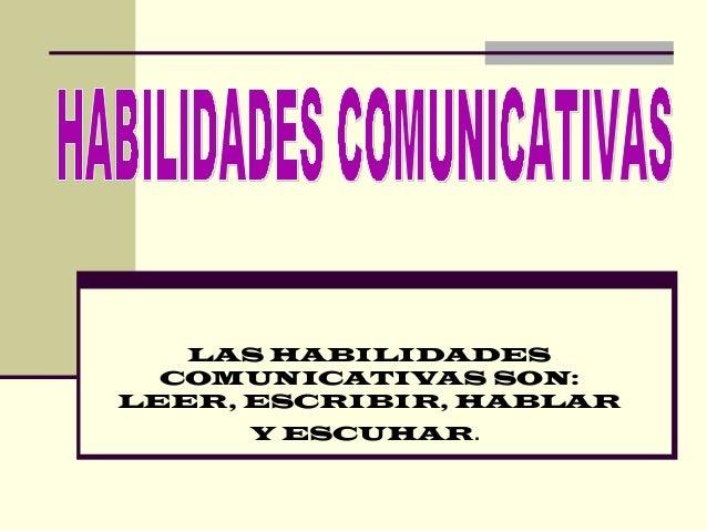 LAS HABILIDADES COMUNICATIVAS SON: LEER, ESCRIBIR, HABLAR Y ESCUHAR.