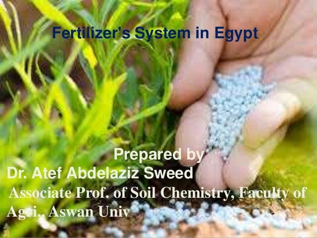 Fertilizer's System in Egypt. Prepared by Dr. Atef Abdelaziz Sweed Associate Prof. of Soil Chemistry, Faculty of Agri., As...