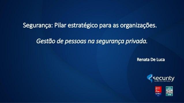 Segurança: Pilar estratégico para as organizações. Gestão de pessoas na segurança privada. Renata De Luca