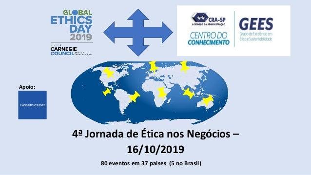 4ª Jornada de Ética nos Negócios – 16/10/2019 80 eventos em 37 países (5 no Brasil) Apoio: