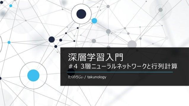 深層学習入門 #4 3層ニューラルネットワークと行列計算 たくのろじぃ / takunology