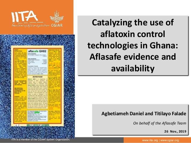 IITA is a member of the CGIAR System Organization. www.iita.org | www.cgiar.org Catalyzing the use of aflatoxin control te...