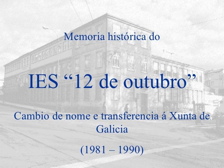 """IES """"12 de outubro"""" Cambio de nome e transferencia á Xunta de Galicia (1981 – 1990) Memoria histórica do"""