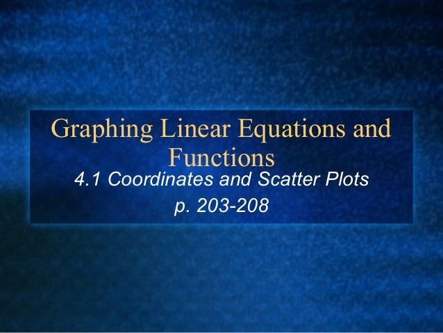 Graphing Linear Equations and Functions 4.1 Coordinates and Scatter Plots p. 203-208