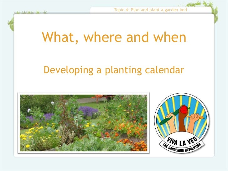 Topic 4: Plan and plant a garden bedWhat, where and whenDeveloping a planting calendar