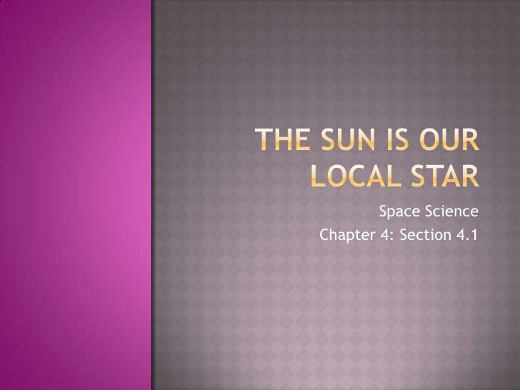 The Sun is our local star<br />Space Science<br />Chapter 4: Section 4.1<br />