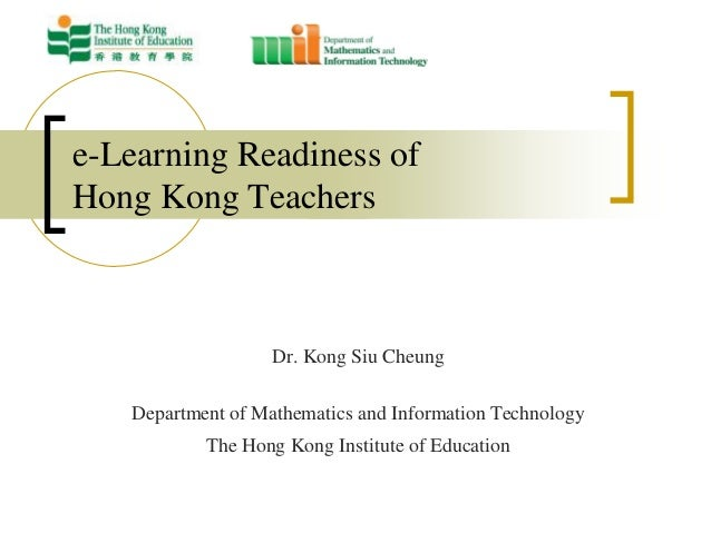 e-Learning Readiness ofHong Kong Teachers                   Dr. Kong Siu Cheung   Department of Mathematics and Informatio...