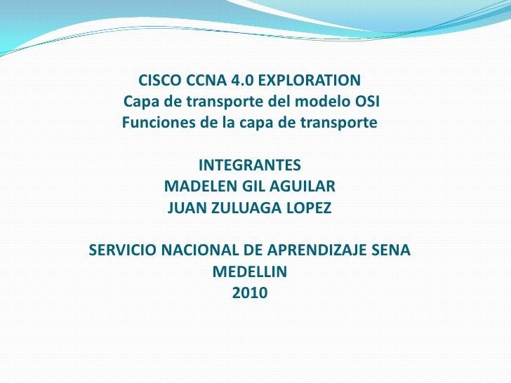 CISCO CCNA 4.0 EXPLORATION Capa de transporte del modelo OSI Funciones de la capa de transporteINTEGRANTESMADELEN GIL AGUI...