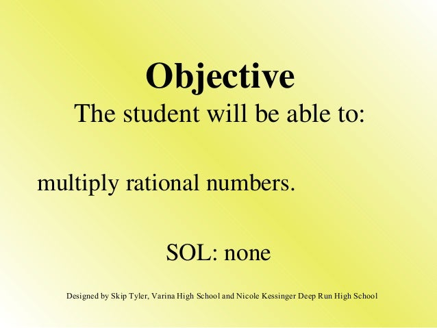 multiply rational numbers. SOL: none Objective The student will be able to: Designed by Skip Tyler, Varina High School and...