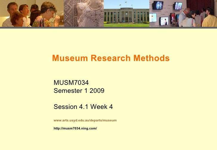Museum Research Methods MUSM7034 Semester 1 2009 Session 4.1 Week 4 www.arts.usyd.edu.au/departs/museum http://musm7034.ni...