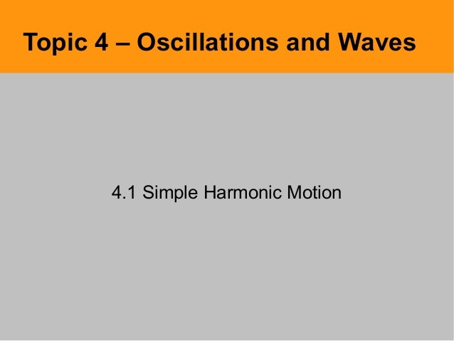Topic 4 – Oscillations and Waves4.1 Simple Harmonic Motion