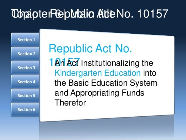 Section 6 Section 5 Section 4 Section 3 Section 2 Section 1 Republic Act No. 10157An Act Institutionalizing the Kindergart...