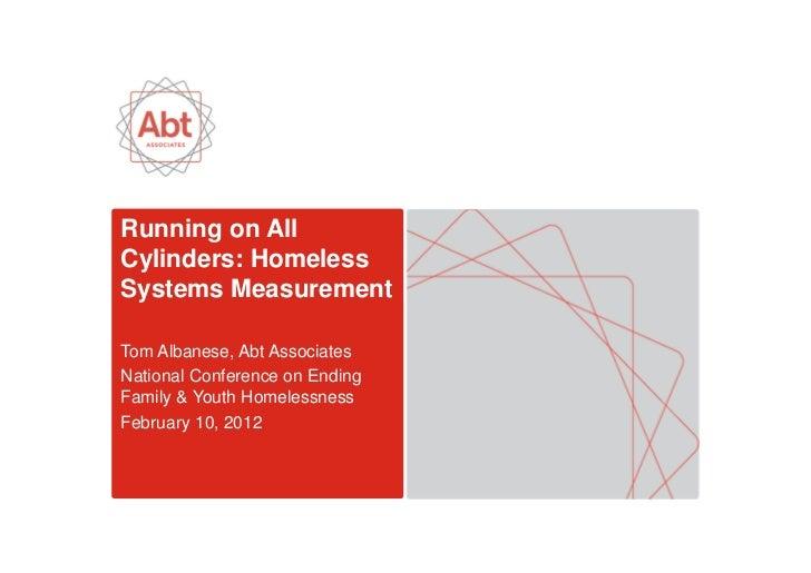 Running on AllCylinders: HomelessSystems MeasurementTom Albanese, Abt AssociatesNational Conference on EndingFamily & Yout...