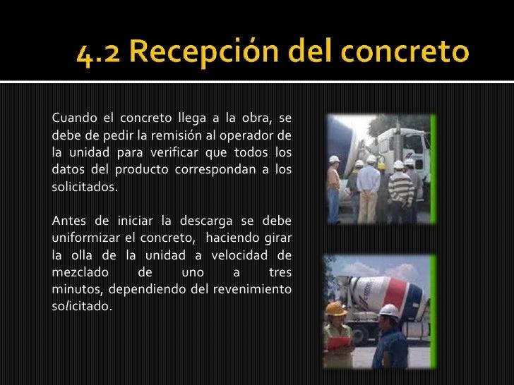 4.2 Recepción del concreto<br />Cuando el concreto llega a la obra, se debe de pedir la remisión al operador de la unidad ...