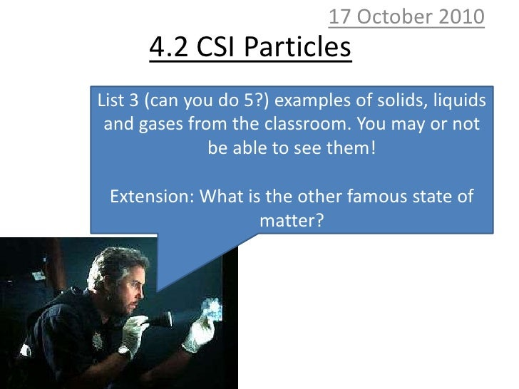 10 October 2010<br />4.2 CSI Particles<br />List 3 (can you do 5?) examples of solids, liquids and gases from the classroo...