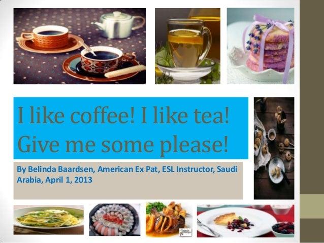 I like coffee! I like tea!Give me some please!By Belinda Baardsen, American Ex Pat, ESL Instructor, SaudiArabia, April 1, ...