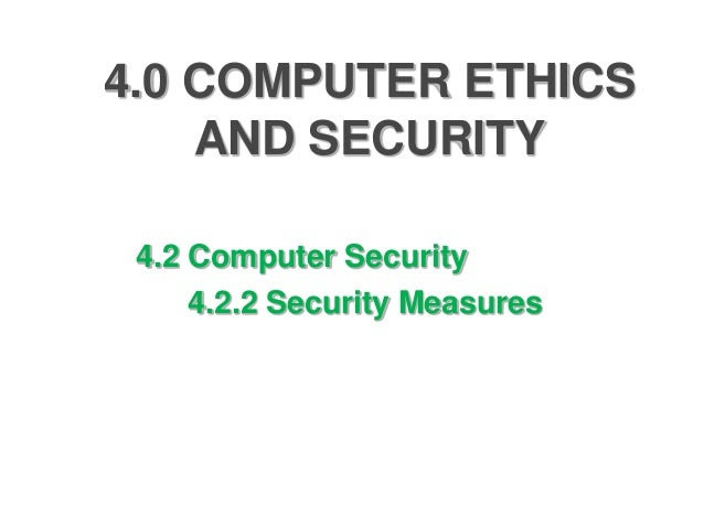 4.0 COMPUTER ETHICS    AND SECURITY 4.2 Computer Security     4.2.2 Security Measures