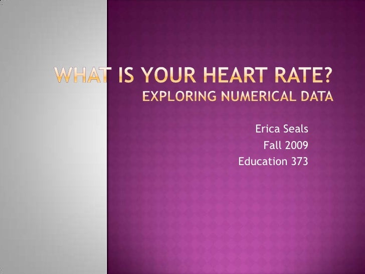 What is Your Heart Rate?Exploring Numerical Data <br />Erica Seals<br />Fall 2009<br />Education 373<br />