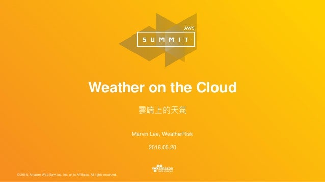 © 2016, Amazon Web Services, Inc. or its Affiliates. All rights reserved. Marvin Lee, WeatherRisk 2016.05.20 Weather on th...
