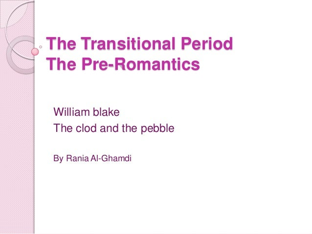 The Transitional PeriodThe Pre-RomanticsWilliam blakeThe clod and the pebbleBy Rania Al-Ghamdi