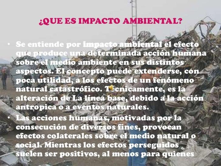 ¿QUE ES IMPACTO AMBIENTAL?<br />Se entiende por impacto ambiental el efecto que produce una determinada acción humana sobr...