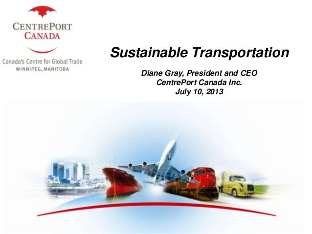 1 Sustainable Transportation Diane Gray, President and CEO CentrePort Canada Inc. July 10, 2013