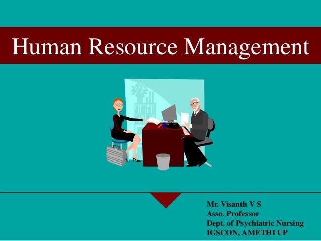 Human Resource Management Mr. Visanth V S Asso. Professor Dept. of Psychiatric Nursing IGSCON, AMETHI UP