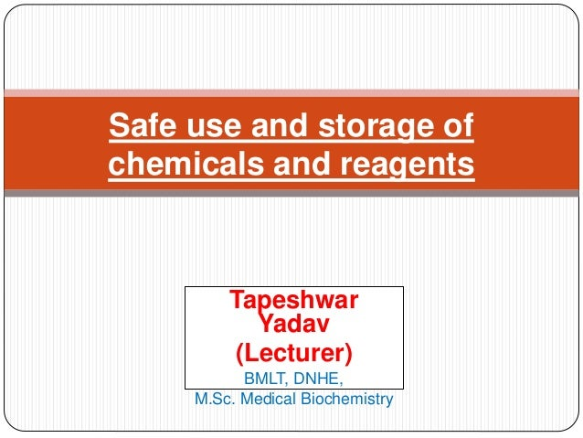 Tapeshwar Yadav (Lecturer) BMLT, DNHE, M.Sc. Medical Biochemistry Safe use and storage of chemicals and reagents